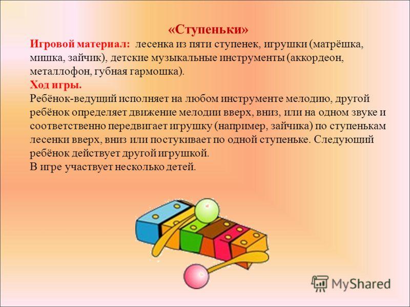 «Ступеньки» Игровой материал: лесенка из пяти ступенек, игрушки (матрёшка, мишка, зайчик), детские музыкальные инструменты (аккордеон, металлофон, губная гармошка). Ход игры. Ребёнок-ведущий исполняет на любом инструменте мелодию, другой ребёнок опре