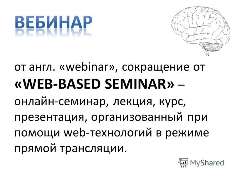 от англ. «webinar», сокращение от «WEB-BASED SEMINAR» – онлайн-семинар, лекция, курс, презентация, организованный при помощи web-технологий в режиме прямой трансляции.