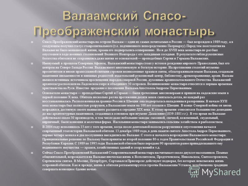 Спасо - Преображенский монастырь на острове Валаам один из самых почитаемых в России был возрожден в 1989 году, а в следующем получил статус ставропигиального ( т. е. подчиненного непосредственно Патриарху ). Перед тем полстолетия на Валааме не было
