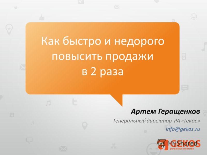 Артем Геращенков Генеральный директор РА «Гекос» info@gekos.ru Как быстро и недорого повысить продажи в 2 раза