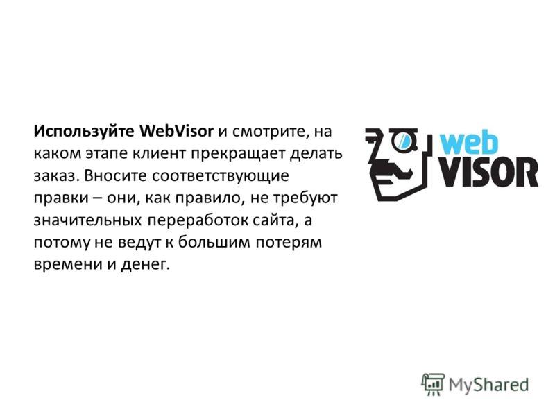 Используйте WebVisor и смотрите, на каком этапе клиент прекращает делать заказ. Вносите соответствующие правки – они, как правило, не требуют значительных переработок сайта, а потому не ведут к большим потерям времени и денег.