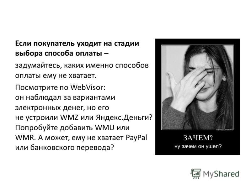 Если покупатель уходит на стадии выбора способа оплаты – задумайтесь, каких именно способов оплаты ему не хватает. Посмотрите по WebVisor: он наблюдал за вариантами электронных денег, но его не устроили WMZ или Яндекс.Деньги? Попробуйте добавить WMU