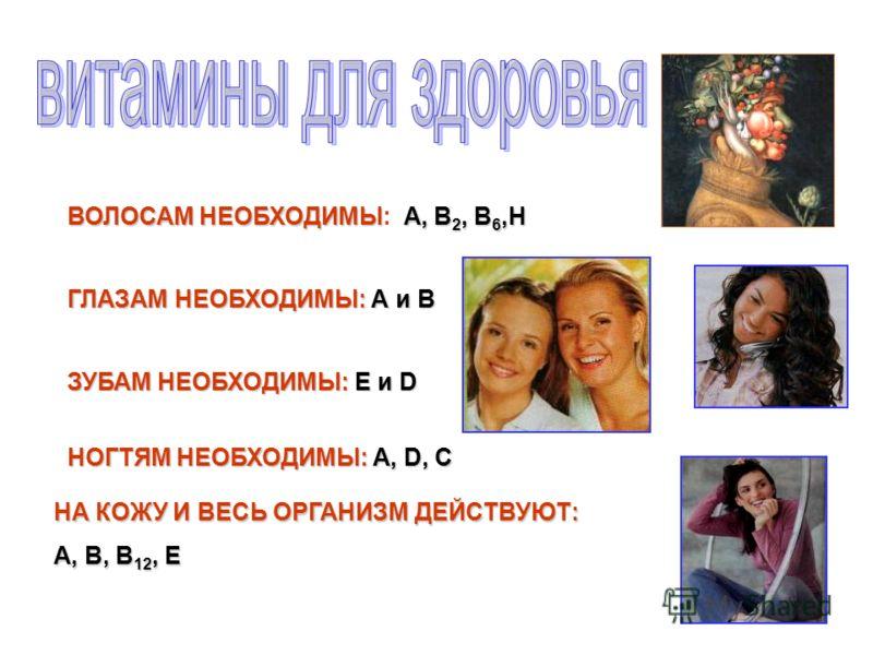 ВОЛОСАМ НЕОБХОДИМЫА, В 2, В 6,Н ВОЛОСАМ НЕОБХОДИМЫ: А, В 2, В 6,Н ГЛАЗАМ НЕОБХОДИМЫ: А и В ЗУБАМ НЕОБХОДИМЫ: Е и D НОГТЯМ НЕОБХОДИМЫ: А, D, С НА КОЖУ И ВЕСЬ ОРГАНИЗМ ДЕЙСТВУЮТ: А, В, В 12, Е