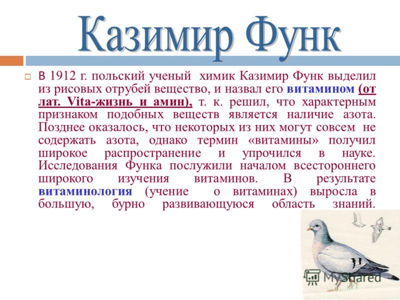 В 1912 г. польский ученый химик Казимир Функ выделил из рисовых отрубей вещество, и назвал его витамином (от лат. Vita-жизнь и амин), т. к. решил, что характерным признаком подобных веществ является наличие азота. Позднее оказалось, что некоторых из