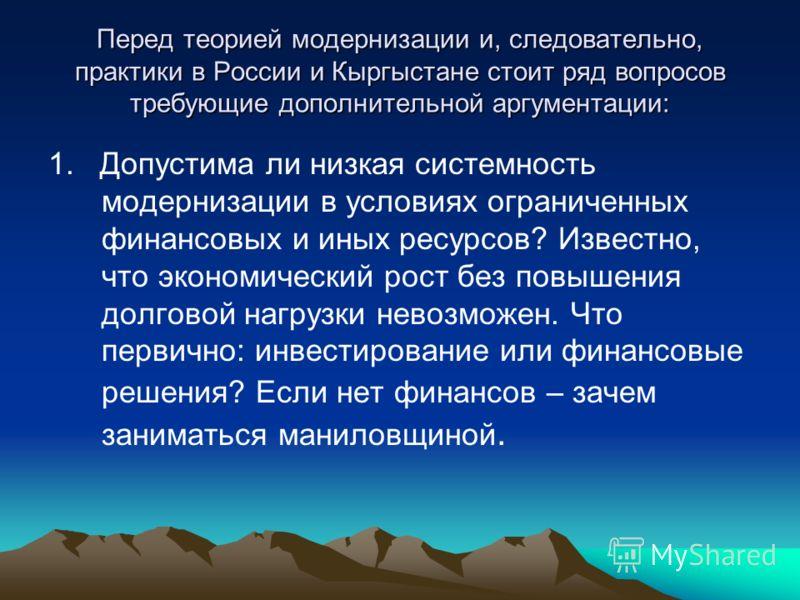 Перед теорией модернизации и, следовательно, практики в России и Кыргыстане стоит ряд вопросов требующие дополнительной аргументации: 1. Допустима ли низкая системность модернизации в условиях ограниченных финансовых и иных ресурсов? Известно, что эк