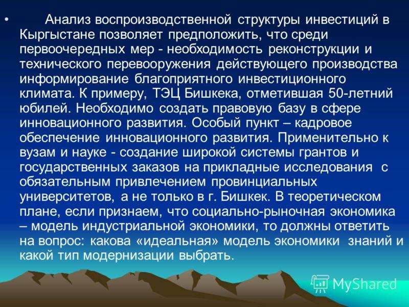 Анализ воспроизводственной структуры инвестиций в Кыргыстане позволяет предположить, что среди первоочередных мер - необходимость реконструкции и технического перевооружения действующего производства информирование благоприятного инвестиционного клим