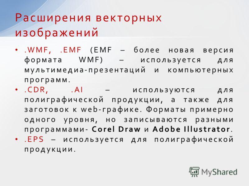 .WMF,.EMF (EMF – более новая версия формата WMF) – используется для мультимедиа-презентаций и компьютерных программ..CDR,.AI – используются для полиграфической продукции, а также для заготовок к web-графике. Форматы примерно одного уровня, но записыв