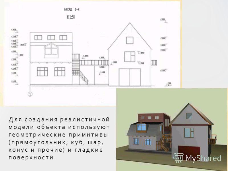 Для создания реалистичной модели объекта используют геометрические примитивы (прямоугольник, куб, шар, конус и прочие) и гладкие поверхности.