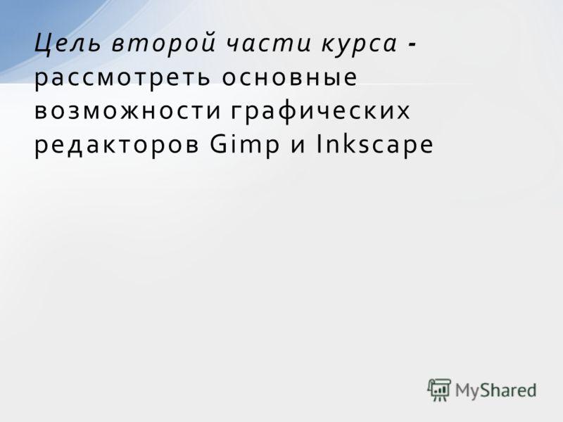 Цель второй части курса - рассмотреть основные возможности графических редакторов Gimp и Inkscape