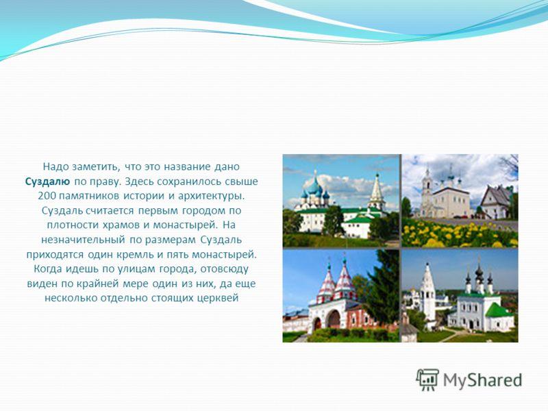 Надо заметить, что это название дано Суздалю по праву. Здесь сохранилось свыше 200 памятников истории и архитектуры. Суздаль считается первым городом по плотности храмов и монастырей. На незначительный по размерам Суздаль приходятся один кремль и пят