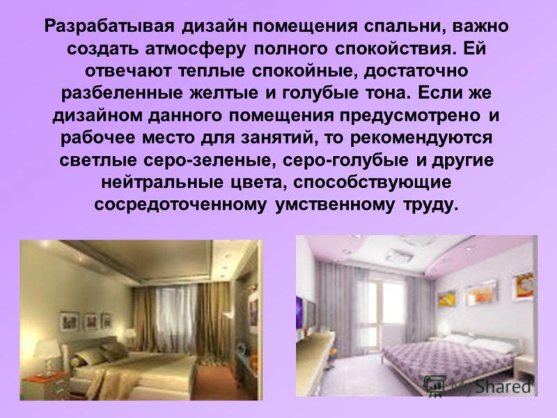 Разрабатывая дизайн помещения спальни, важно создать атмосферу полного спокойствия. Ей отвечают теплые спокойные, достаточно разбеленные желтые и голубые тона. Если же дизайном данного помещения предусмотрено и рабочее место для занятий, то рекоменду