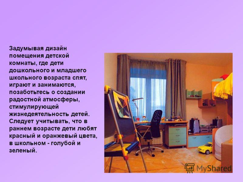 Задумывая дизайн помещения детской комнаты, где дети дошкольного и младшего школьного возраста спят, играют и занимаются, позаботьтесь о создании радостной атмосферы, стимулирующей жизнедеятельность детей. Следует учитывать, что в раннем возрасте дет