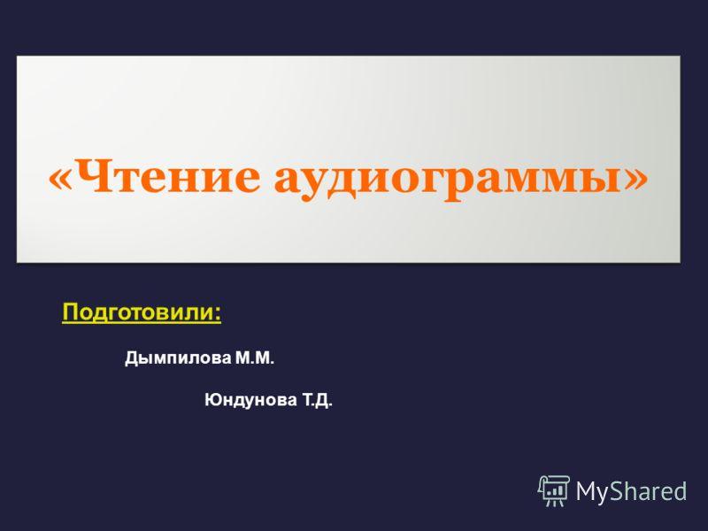 «Чтение аудиограммы» Подготовили: Дымпилова М.М. Юндунова Т.Д.