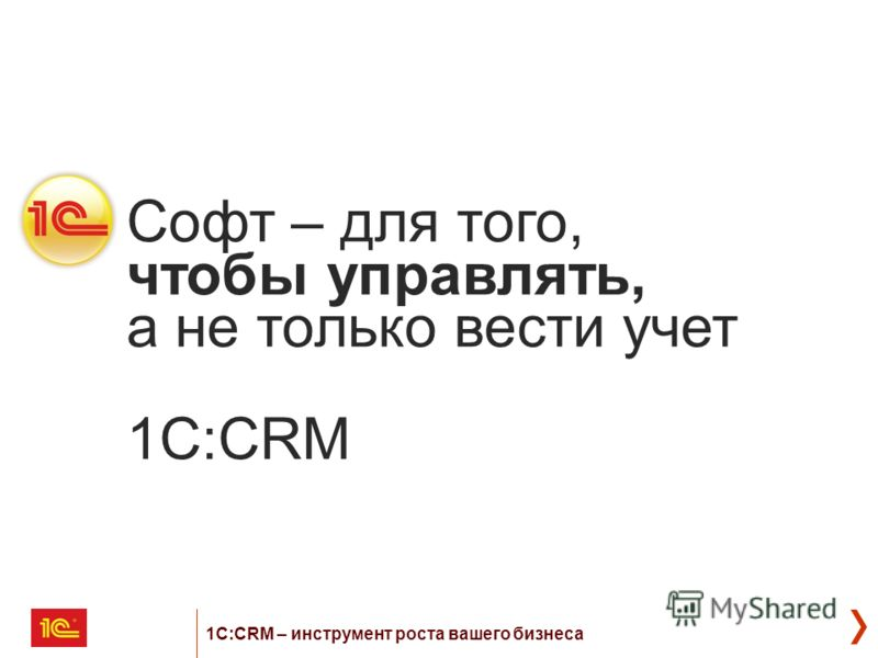 Софт – для того, чтобы управлять, а не только вести учет 1C:CRM 1С:CRM – инструмент роста вашего бизнеса