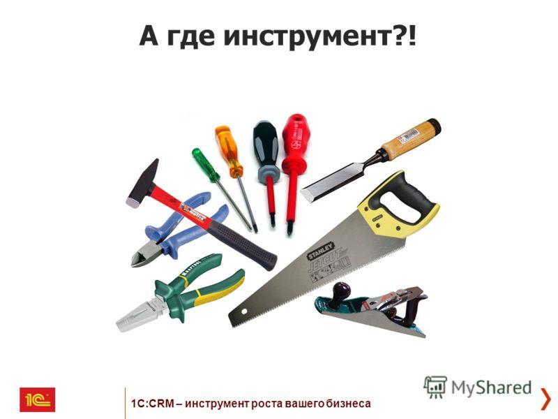А где инструмент?! 1С:CRM – инструмент роста вашего бизнеса