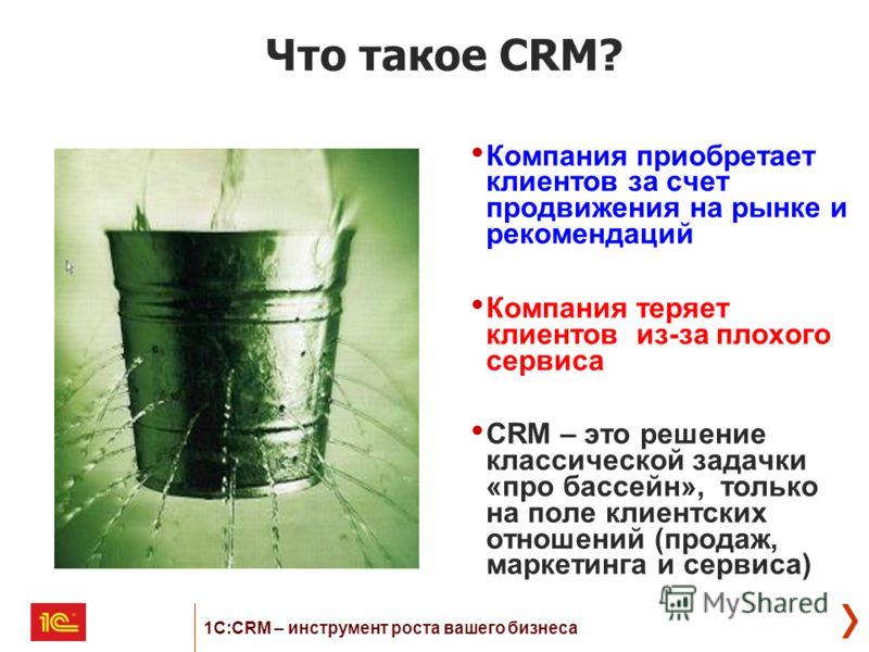 Что такое CRM? Компания приобретает клиентов за счет продвижения на рынке и рекомендаций Компания теряет клиентов из-за плохого сервиса CRM – это решение классической задачки «про бассейн», только на поле клиентских отношений (продаж, маркетинга и се