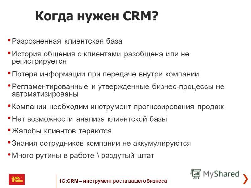 Когда нужен CRM? Разрозненная клиентская база История общения с клиентами разобщена или не регистрируется Потеря информации при передаче внутри компании Регламентированные и утвержденные бизнес-процессы не автоматизированы Компании необходим инструме