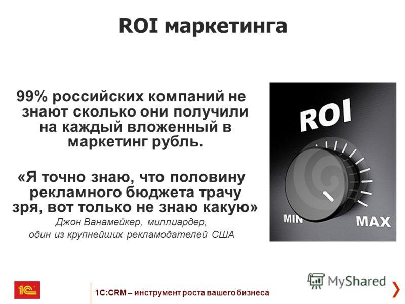 99% российских компаний не знают сколько они получили на каждый вложенный в маркетинг рубль. «Я точно знаю, что половину рекламного бюджета трачу зря, вот только не знаю какую» Джон Ванамейкер, миллиардер, один из крупнейших рекламодателей США ROI ма