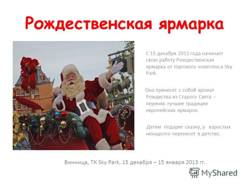 Рождественская ярмарка С 15 декабря 2012 года начинает свою работу Рождественская ярмарка от торгового комплекса Sky Park. Она принесет с собой аромат Рождества из Старого Света – переняв лучшие традиции европейских ярмарок. Детям подарит сказку, а в