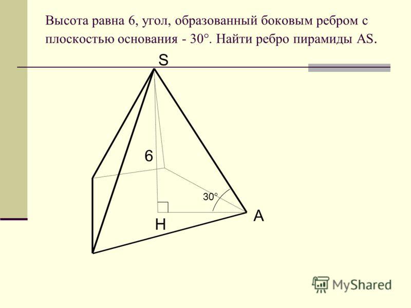 Высота равна 6, угол, образованный боковым ребром с плоскостью основания - 30°. Найти ребро пирамиды AS. 6 30° H S A