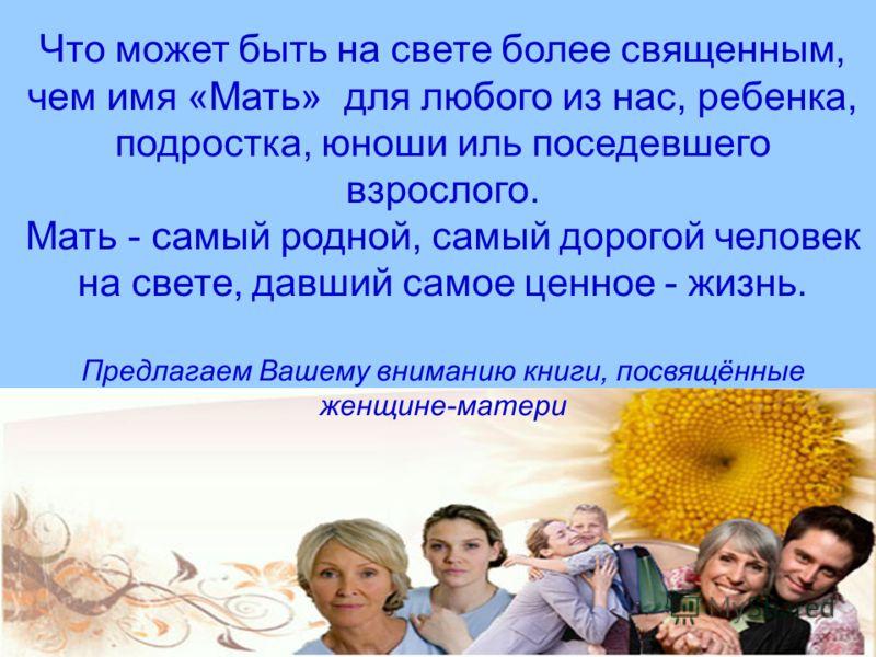 Что может быть на свете более священным, чем имя «Мать» для любого из нас, ребенка, подростка, юноши иль поседевшего взрослого. Мать - самый родной, самый дорогой человек на свете, давший самое ценное - жизнь. Предлагаем Вашему вниманию книги, посвящ