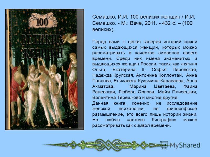 Семашко, И.И. 100 великих женщин / И.И, Семашко. - М.: Вече, 2011. - 432 с. – (100 великих). Перед вами – целая галерея историй жизни самых выдающихся женщин, которых можно рассматривать в качестве символов своего времени. Среди них имена знаменитых