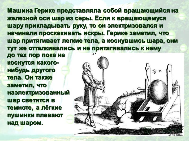 Машина Герике представляла собой вращающийся на железной оси шар из серы. Если к вращающемуся шару прикладывать руку, то он электризовался и начинали проскакивать искры. Герике заметил, что шар притягивает легкие тела, а коснувшись шара, они тут жеот