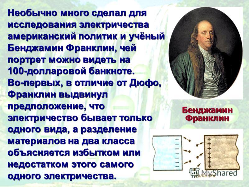 Необычно много сделал для исследования электричества американский политик и учёный Бенджамин Франклин, чей портрет можно видеть на 100-долларовой банкноте. Во-первых, в отличие от Дюфо, Франклин выдвинул предположение, что электричество бывает только