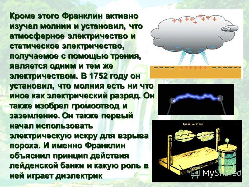 Кроме этого Франклин активно изучал молнии и установил, что атмосферное электричество и статическое электричество, получаемое с помощью трения, является одним и тем же электричеством. В 1752 году он установил, что молния есть ни что иное как электрич