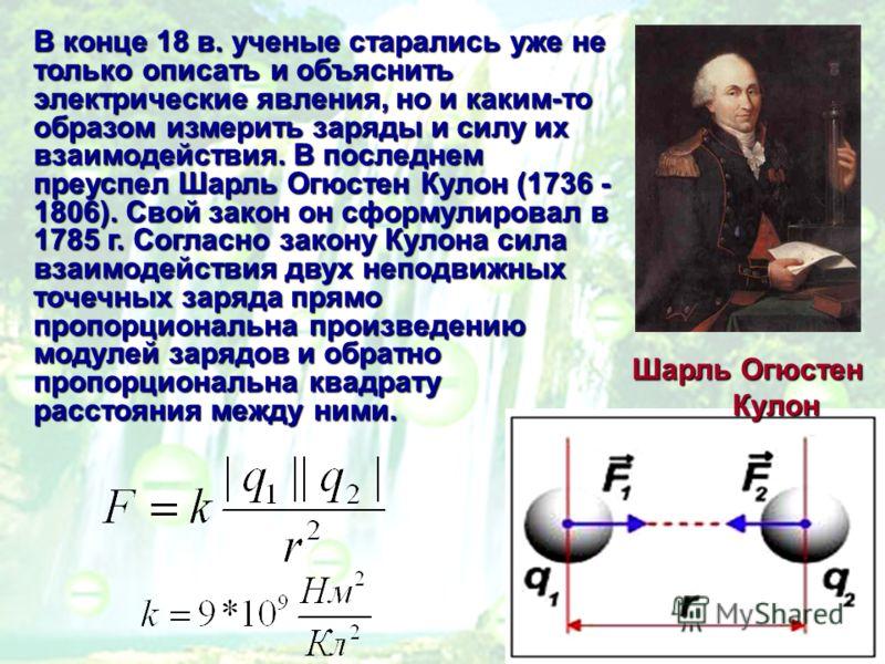 В конце 18 в. ученые старались уже не только описать и объяснить электрические явления, но и каким-то образом измерить заряды и силу их взаимодействия. В последнем преуспел Шарль Огюстен Кулон (1736 - 1806). Свой закон он сформулировал в 1785 г. Согл