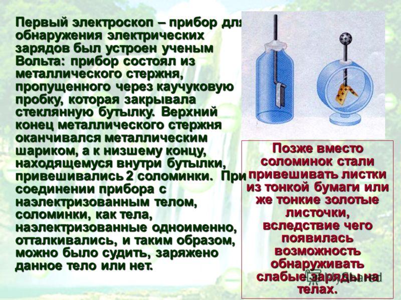 Первый электроскоп – прибор для обнаружения электрических зарядов был устроен ученым Вольта: прибор состоял из металлического стержня, пропущенного через каучуковую пробку, которая закрывала стеклянную бутылку. Верхний конец металлического стержня ок