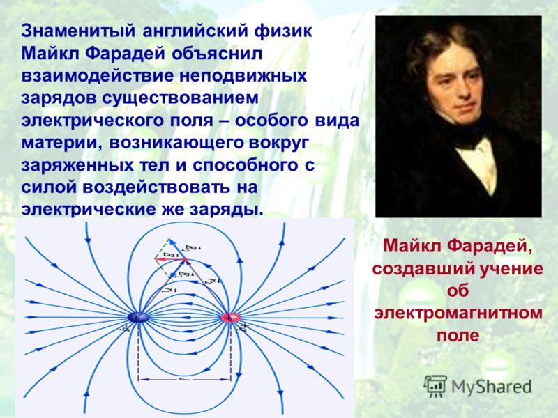 Знаменитый английский физик Майкл Фарадей объяснил взаимодействие неподвижных зарядов существованием электрического поля – особого вида материи, возникающего вокруг заряженных тел и способного с силой воздействовать на электрические же заряды. Майкл
