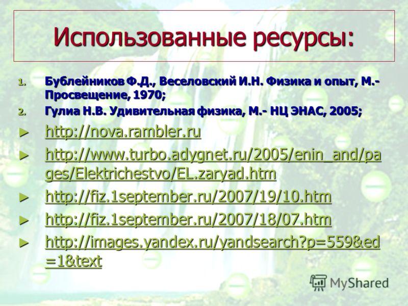 Использованные ресурсы: 1. Бублейников Ф.Д., Веселовский И.Н. Физика и опыт, М.- Просвещение, 1970; 2. Гулиа Н.В. Удивительная физика, М.- НЦ ЭНАС, 2005; http://nova.rambler.ru http://nova.rambler.ru http://nova.rambler.ru http://www.turbo.adygnet.ru
