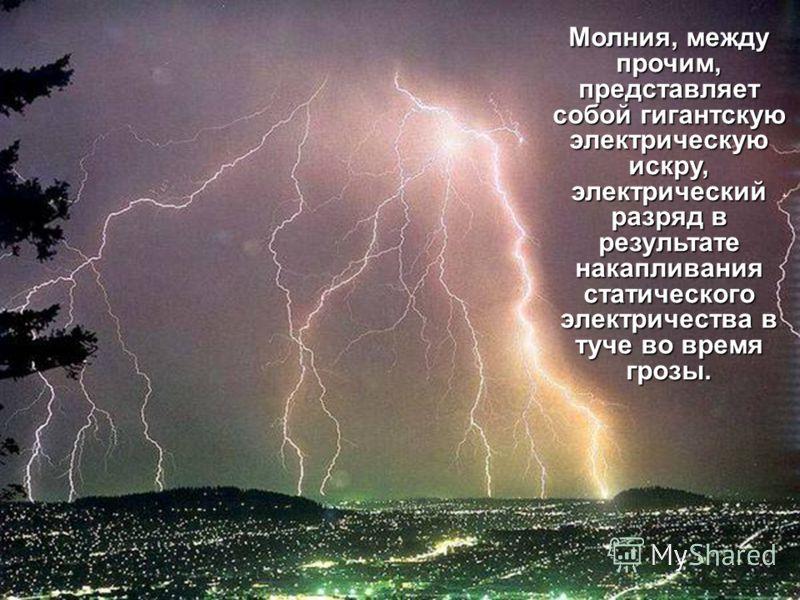 Молния, между прочим, представляет собой гигантскую электрическую искру, электрический разряд в результате накапливания статического электричества в туче во время грозы.