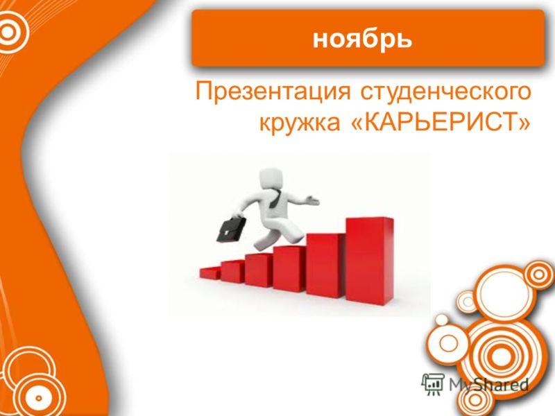 ноябрь Презентация студенческого кружка «КАРЬЕРИСТ»