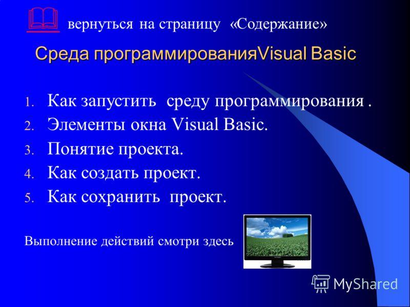 Среда программированияVisual Basic 1. Как запустить среду программирования. 2. Элементы окна Visual Basic. 3. Понятие проекта. 4. Как создать проект. 5. Как сохранить проект. Выполнение действий смотри здесь вернуться на страницу «Содержание»