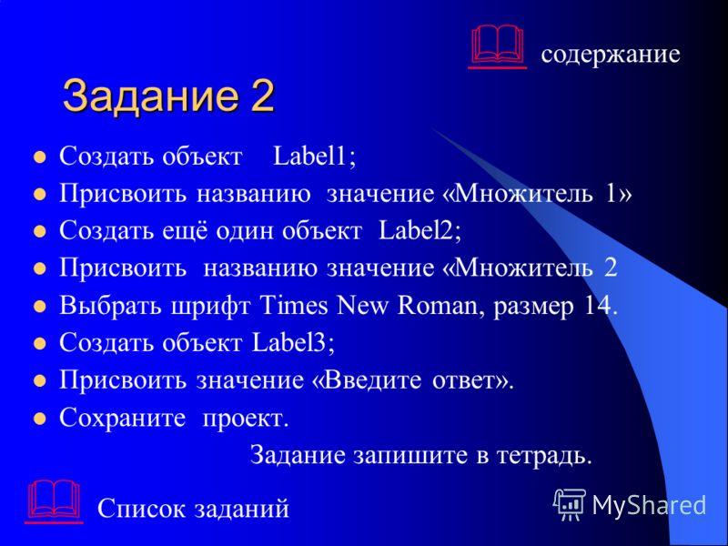 Задание 2 Создать объект Label1; Присвоить названию значение «Множитель 1» Создать ещё один объект Label2; Присвоить названию значение «Множитель 2 Выбрать шрифт Times New Roman, размер 14. Создать объект Label3; Присвоить значение «Введите ответ». С