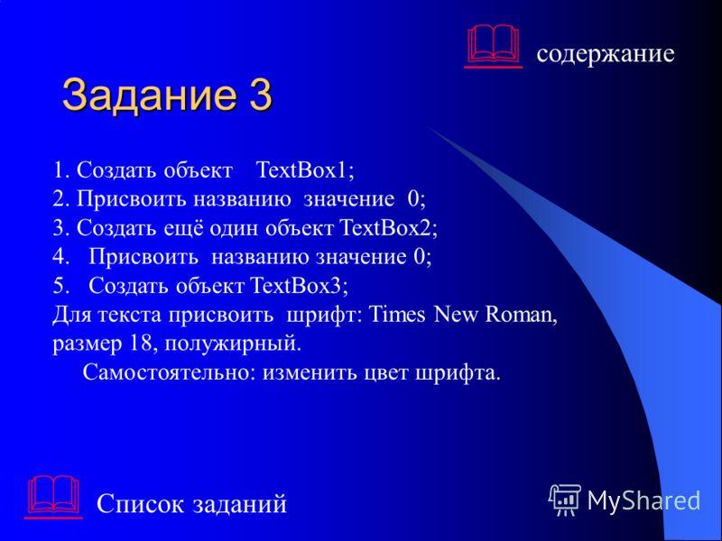 Задание 3 1. Создать объект TextBox1; 2. Присвоить названию значение 0; 3. Создать ещё один объект TextBox2; 4.Присвоить названию значение 0; 5.Создать объект TextBox3; Для текста присвоить шрифт: Times New Roman, размер 18, полужирный. Самостоятельн