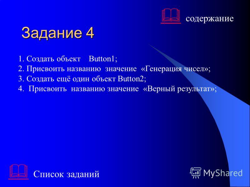 Задание 4 1. Создать объект Button1; 2. Присвоить названию значение «Генерация чисел»; 3. Создать ещё один объект Button2; 4. Присвоить названию значение «Верный результат»; Список заданий содержание