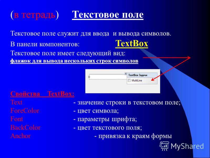 (в тетрадь) Текстовое поле Текстовое поле служит для ввода и вывода символов. В панели компонентов: TextBox Текстовое поле имеет следующий вид: флажок для вывода нескольких строк символов Свойства TextBox: Text- значение строки в текстовом поле; Fore