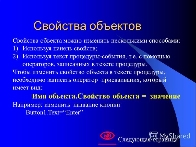 Свойства объектов Свойства объектов Свойства объекта можно изменить несколькими способами: 1)Используя панель свойств; 2)Используя текст процедуры-события, т.е. с помощью операторов, записанных в тексте процедуры. Чтобы изменить свойство объекта в те