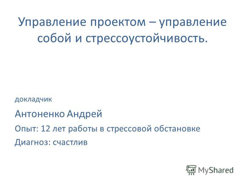 Управление проектом – управление собой и стрессоустойчивость. докладчик Антоненко Андрей Опыт: 12 лет работы в стрессовой обстановке Диагноз: счастлив