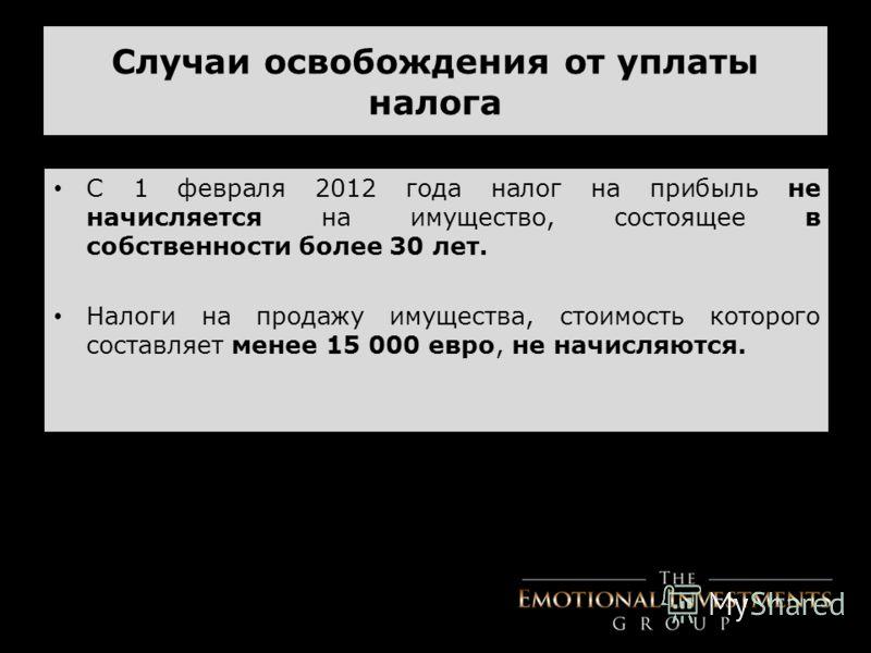 Случаи освобождения от уплаты налога С 1 февраля 2012 года налог на прибыль не начисляется на имущество, состоящее в собственности более 30 лет. Налоги на продажу имущества, стоимость которого составляет менее 15 000 евро, не начисляются.