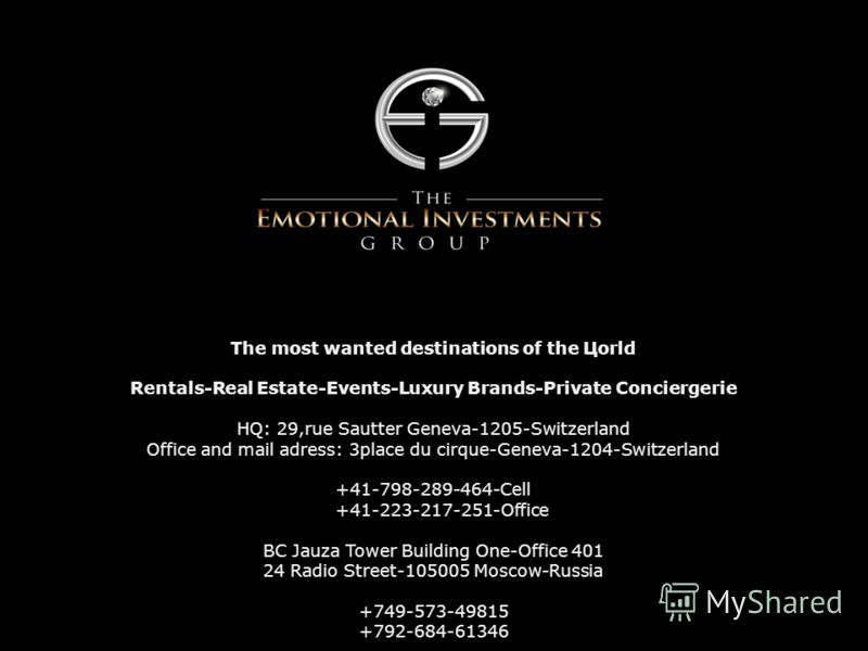 The most wanted destinations of the Цorld Rentals-Real Estate-Events-Luxury Brands-Private Conciergerie HQ: 29,rue Sautter Geneva-1205-Switzerland Office and mail adress: 3place du cirque-Geneva-1204-Switzerland +41-798-289-464-Cell +41-223-217-251-O