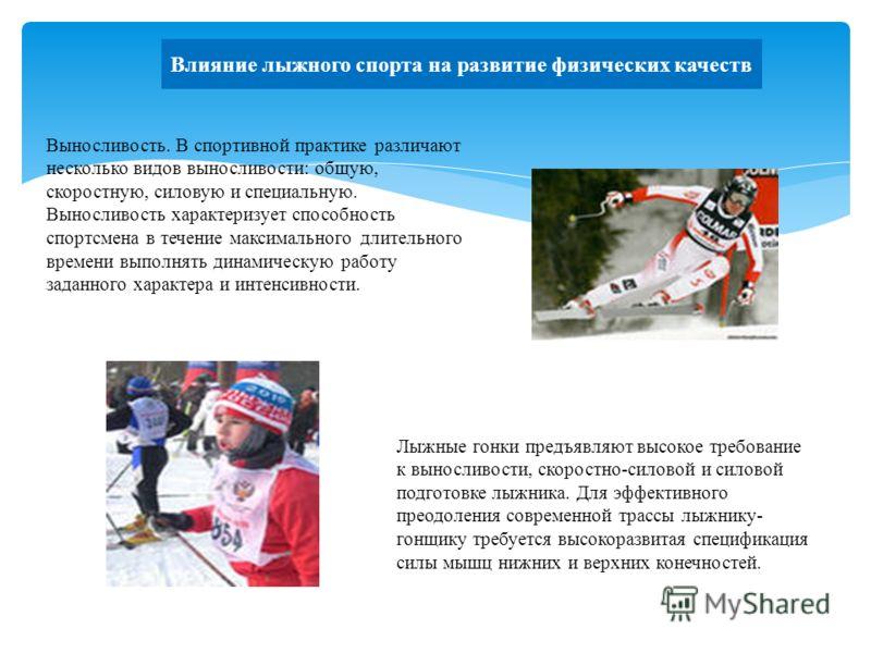Влияние лыжного спорта на развитие физических качеств Лыжные гонки предъявляют высокое требование к выносливости, скоростно-силовой и силовой подготовке лыжника. Для эффективного преодоления современной трассы лыжнику- гонщику требуется высокоразвита