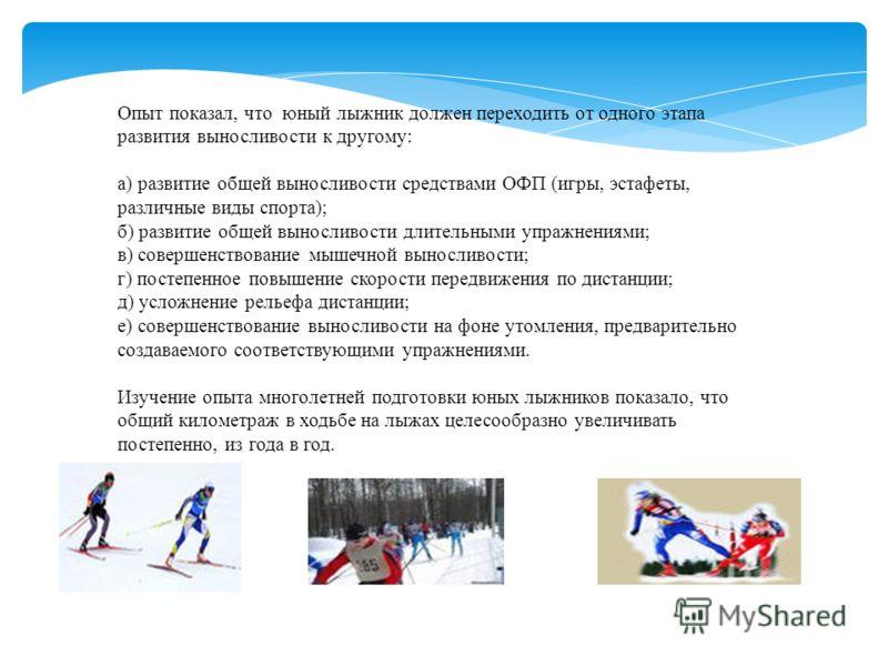 Опыт показал, что юный лыжник должен переходить от одного этапа развития выносливости к другому: а) развитие общей выносливости средствами ОФП (игры, эстафеты, различные виды спорта); б) развитие общей выносливости длительными упражнениями; в) соверш
