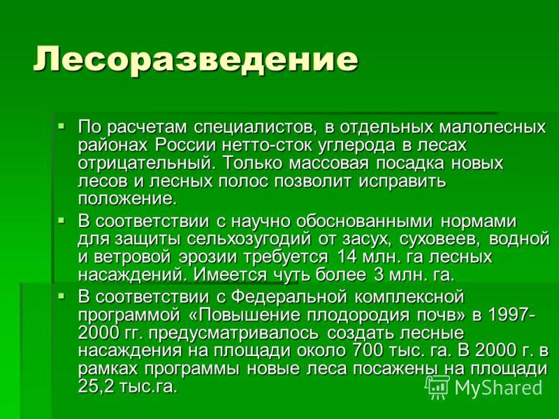 Лесоразведение По расчетам специалистов, в отдельных малолесных районах России нетто-сток углерода в лесах отрицательный. Только массовая посадка новых лесов и лесных полос позволит исправить положение. По расчетам специалистов, в отдельных малолесны