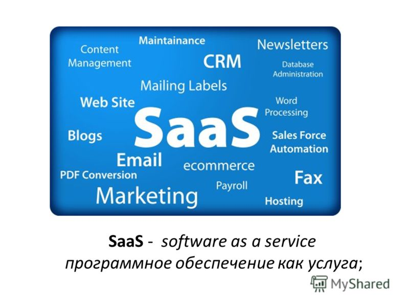 SaaS - software as a service программное обеспечение как услуга;