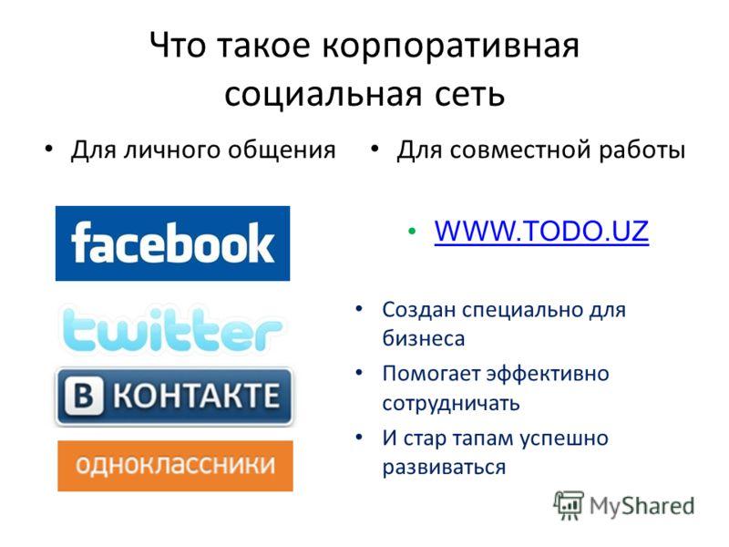 Что такое корпоративная социальная сеть Для личного общения Для совместной работы WWW.TODO.UZ Создан специально для бизнеса Помогает эффективно сотрудничать И стар тапам успешно развиваться