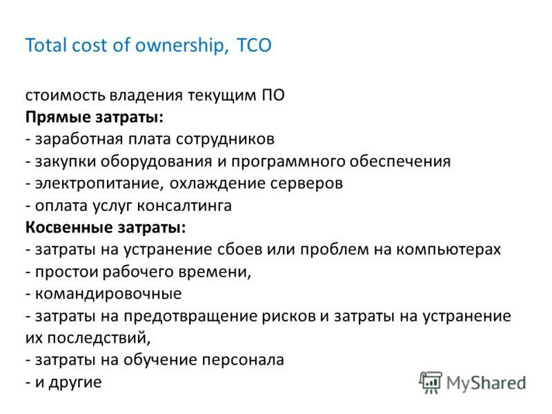 Total cost of ownership, TCO стоимость владения текущим ПО Прямые затраты: - заработная плата сотрудников - закупки оборудования и программного обеспечения - электропитание, охлаждение серверов - оплата услуг консалтинга Косвенные затраты: - затраты
